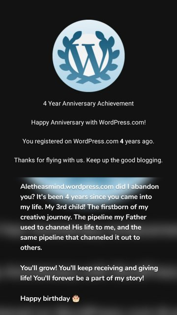 Aletheasmind.wordpress.com did I abandon you? It's been 4 years since you came into my life. My 3rd child! The firstborn of my creative journey. The pipeline my Father used to channel His life to me, and the same pipeline that channeled it out to others. You'll grow! You'll keep receiving and giving life! You'll forever be a part of my story! Happy birthday 🎂